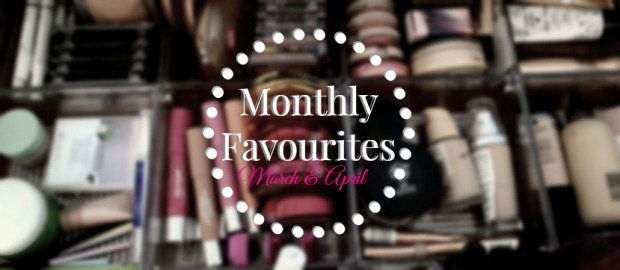 March and April Monthly Favourites